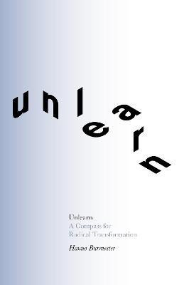 Unlearn: A Compass for Radical Transformation