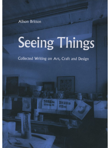 Seeing Things: Collected Writing on Art, Craft and Design