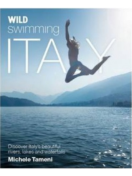 Wild Swimming Italy : Discover the Most Beautiful Rivers,