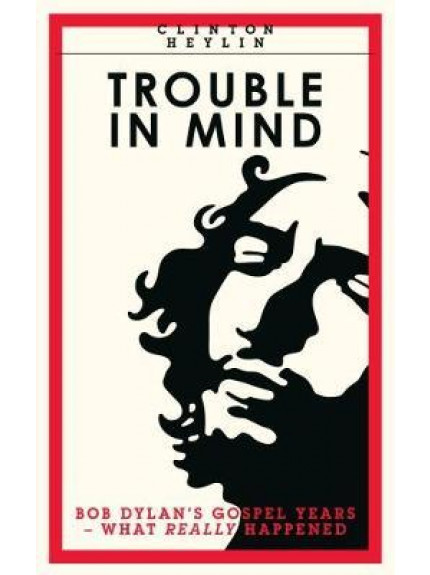 Trouble in Mind - Bob Dylan's Gospel Years - What Really