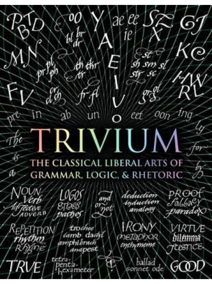 Trivium: The Classical Liberal Arts of Grammar, Logic and
