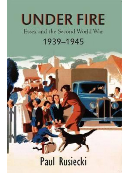 Under Fire: Essex and the Second World War 1939-1945